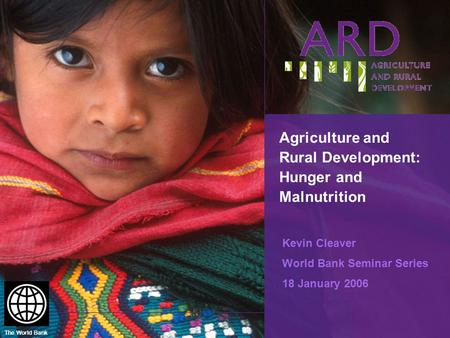 The World Bank Agriculture and Rural Development: Hunger and Malnutrition Kevin Cleaver World Bank Seminar Series 18 January 2006.