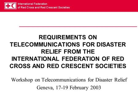 REQUIREMENTS ON TELECOMMUNICATIONS FOR DISASTER RELIEF FROM THE INTERNATIONAL FEDERATION OF RED CROSS AND RED CRESCENT SOCIETIES Workshop on Telecommunications.