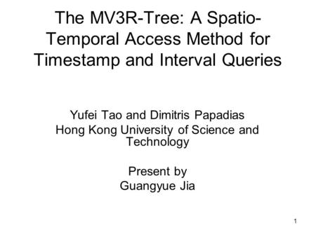 1 The MV3R-Tree: A Spatio- Temporal Access Method for Timestamp and Interval Queries Yufei Tao and Dimitris Papadias Hong Kong University of Science and.