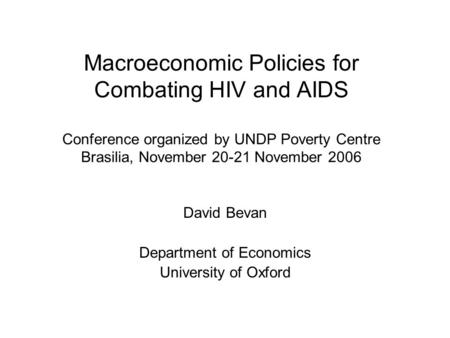 Macroeconomic Policies for Combating HIV and AIDS Conference organized by UNDP Poverty Centre Brasilia, November 20-21 November 2006 David Bevan Department.