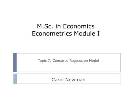 M.Sc. in Economics Econometrics Module I Topic 7: Censored Regression Model Carol Newman.
