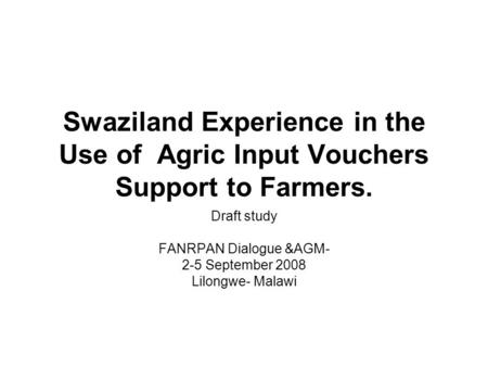 Swaziland Experience in the Use of Agric Input Vouchers Support to Farmers. Draft study FANRPAN Dialogue &AGM- 2-5 September 2008 Lilongwe- Malawi.