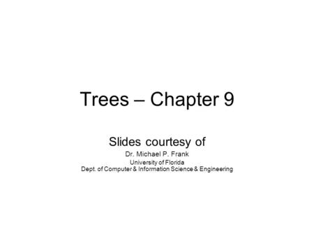 Trees – Chapter 9 Slides courtesy of Dr. Michael P. Frank University of Florida Dept. of Computer & Information Science & Engineering.