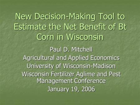 New Decision-Making Tool to Estimate the Net Benefit of Bt Corn in Wisconsin Paul D. Mitchell Agricultural and Applied Economics University of Wisconsin-Madison.