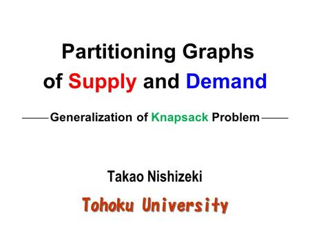 Partitioning Graphs of Supply and Demand Generalization of Knapsack Problem Takao Nishizeki Tohoku University.