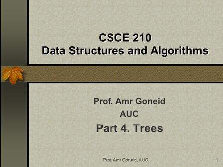Prof. Amr Goneid, AUC1 CSCE 210 Data Structures and Algorithms Prof. Amr Goneid AUC Part 4. Trees.