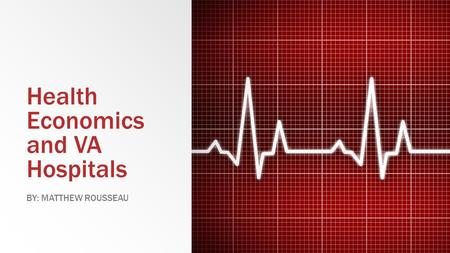 Health Economics and VA Hospitals BY: MATTHEW ROUSSEAU.