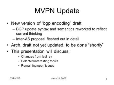 "March 21, 2006L3VPN WG 1 MVPN Update New version of ""bgp encoding"" draft –BGP update syntax and semantics reworked to reflect current thinking –Inter-AS."