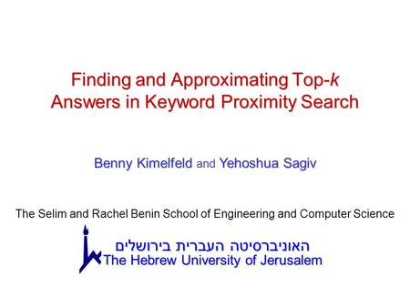 CIKM 2005 1 Finding and Approximating Top-k Answers in Keyword Proximity Search Benny Kimelfeld Yehoshua Sagiv Benny Kimelfeld and Yehoshua Sagiv The Selim.