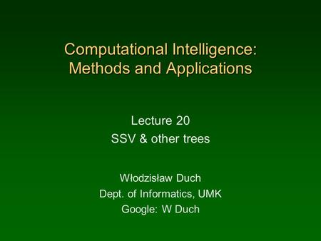 Computational Intelligence: Methods and Applications Lecture 20 SSV & other trees Włodzisław Duch Dept. of Informatics, UMK Google: W Duch.