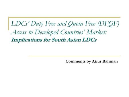 Implications for South Asian LDCs LDCs' Duty Free and Quota Free (DFQF) Access to Developed Countries' Market: Implications for South Asian LDCs Comments.