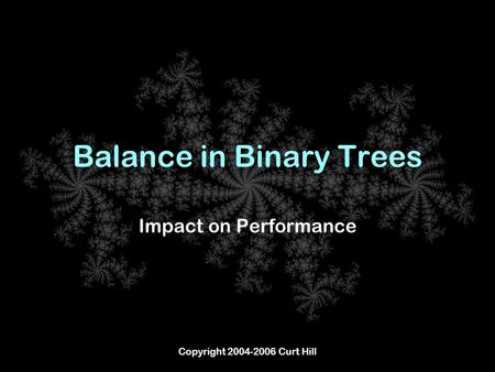 Copyright 2004-2006 Curt Hill Balance in Binary Trees Impact on Performance.