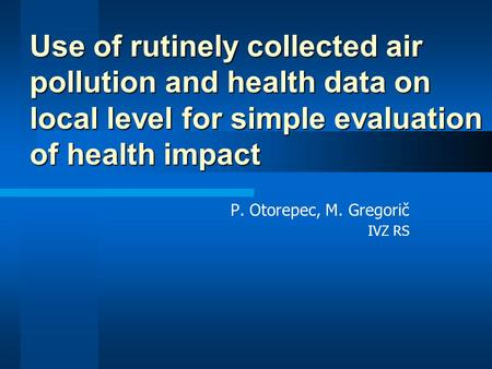 P. Otorepec, M. Gregorič IVZ RS Use of rutinely collected air pollution and health data on local level for simple evaluation of health impact.