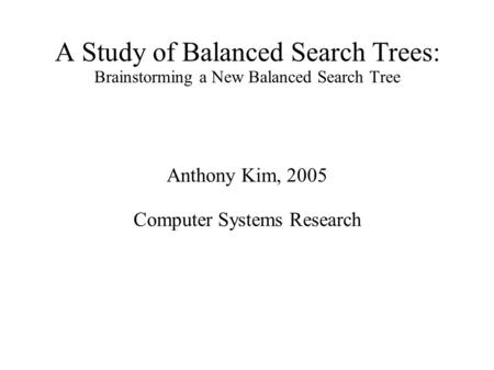 A Study of Balanced Search Trees: Brainstorming a New Balanced Search Tree Anthony Kim, 2005 Computer Systems Research.