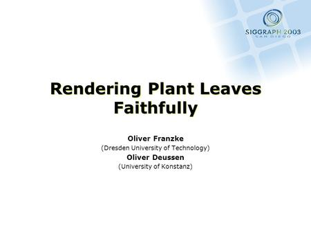 Rendering Plant Leaves Faithfully Oliver Franzke (Dresden University of Technology) Oliver Deussen (University of Konstanz)