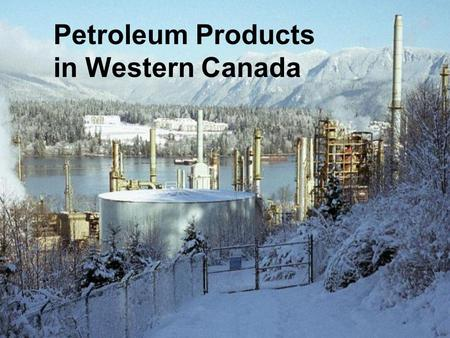 Petroleum Products in Western Canada. Western Canada Refining Esso, Shell, PetroCanada in Edmonton – 400 Mbd ChevronTexaco in Vancouver – 50 Mbd Husky.