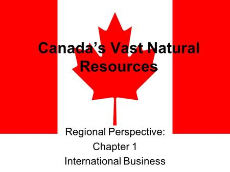 Canada's Vast Natural Resources Regional Perspective: Chapter 1 International Business.