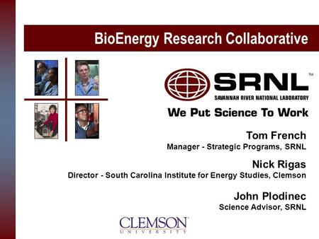 BioEnergy Research Collaborative Tom French Manager - Strategic Programs, SRNL Nick Rigas Director - South Carolina Institute for Energy Studies, Clemson.