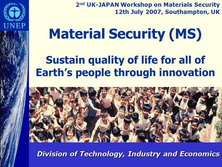 Material Security (MS) Sustain quality of life for all of Earth's people through innovation Division of Technology, Industry and Economics 2 nd UK-JAPAN.