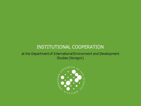 INSTITUTIONAL COOPERATION at the Department of International Environment and Development Studies (Noragric)