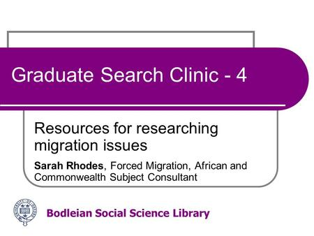 Bodleian Social Science Library Graduate Search Clinic - 4 Resources for researching migration issues Sarah Rhodes, Forced Migration, African and Commonwealth.