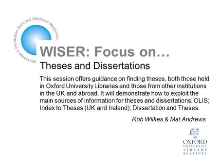 WISER: Focus on… Theses and Dissertations This session offers guidance on finding theses, both those held in Oxford University Libraries and those from.