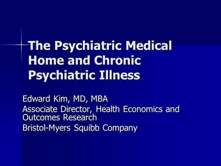 The Psychiatric Medical Home and Chronic Psychiatric Illness Edward Kim, MD, MBA Associate Director, Health Economics and Outcomes Research Bristol-Myers.
