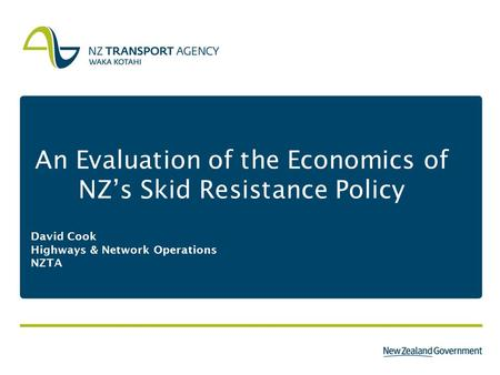 An Evaluation of the Economics of NZ's Skid Resistance Policy David Cook Highways & Network Operations NZTA.