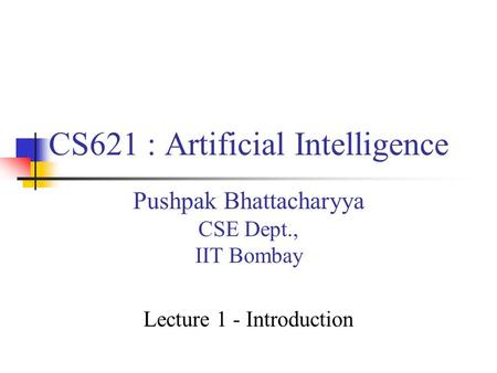 CS621 : Artificial Intelligence Pushpak Bhattacharyya CSE Dept., IIT Bombay Lecture 1 - Introduction.