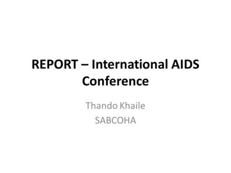REPORT – International AIDS Conference Thando Khaile SABCOHA.