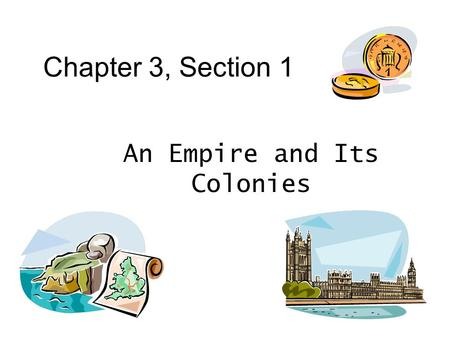 Chapter 3, Section 1 An Empire and Its Colonies. What's so good about the Colonies? 1. Supplied _____ _______ 2. Bought large amount of ______ ______.