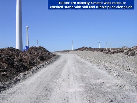 'Tracks' are actually 5 metre wide roads of crushed stone with soil and rubble piled alongside.