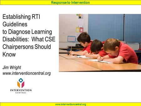 Response to Intervention www.interventioncentral.org Establishing RTI Guidelines to Diagnose Learning Disabilities: What CSE Chairpersons Should Know Jim.