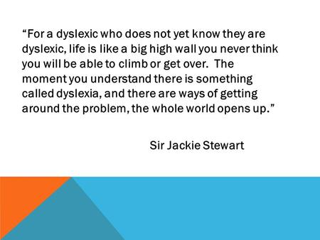 """For a dyslexic who does not yet know they are dyslexic, life is like a big high wall you never think you will be able to climb or get over. The moment."