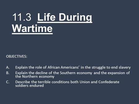 11.3 Life During Wartime OBJECTIVES: A.Explain the role of African Americans' in the struggle to end slavery B.Explain the decline of the Southern economy.