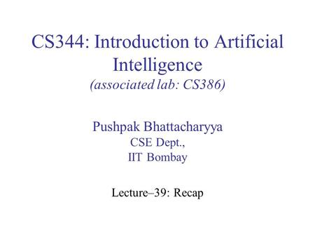 CS344: Introduction to Artificial Intelligence (associated lab: CS386) Pushpak Bhattacharyya CSE Dept., IIT Bombay Lecture–39: Recap.