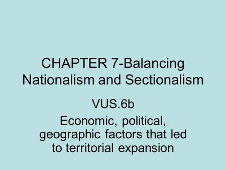CHAPTER 7-Balancing Nationalism and Sectionalism VUS.6b Economic, political, geographic factors that led to territorial expansion.