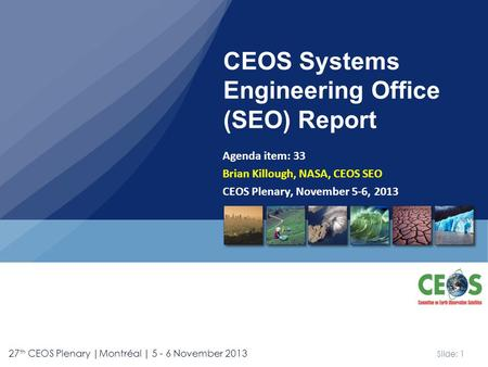 Slide: 1 27 th CEOS Plenary |Montréal | 5 - 6 November 2013 Agenda item: 33 Brian Killough, NASA, CEOS SEO CEOS Plenary, November 5-6, 2013 CEOS Systems.