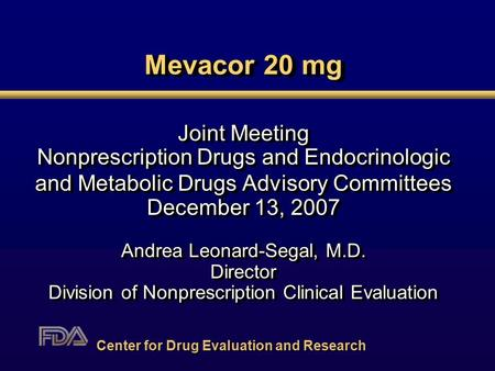 Mevacor 20 mg Joint Meeting Nonprescription Drugs and Endocrinologic and Metabolic Drugs Advisory Committees December 13, 2007 Andrea Leonard-Segal, M.D.