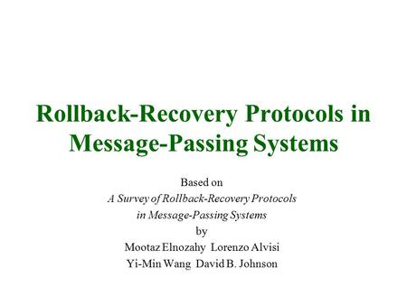 Rollback-Recovery Protocols in Message-Passing Systems Based on A Survey of Rollback-Recovery Protocols in Message-Passing Systems by Mootaz Elnozahy Lorenzo.