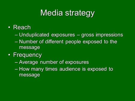 Media strategy ReachReach –Unduplicated exposures – gross impressions –Number of different people exposed to the message FrequencyFrequency –Average number.