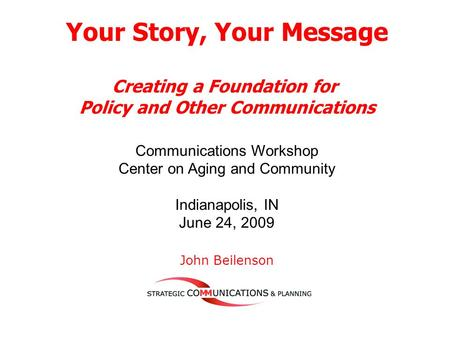 Your Story, Your Message Creating a Foundation for Policy and Other Communications Communications Workshop Center on Aging and Community Indianapolis,