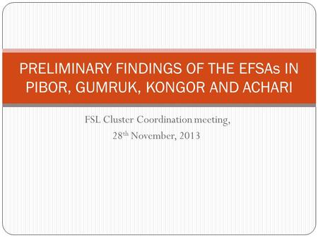 FSL Cluster Coordination meeting, 28 th November, 2013 PRELIMINARY FINDINGS OF THE EFSAs IN PIBOR, GUMRUK, KONGOR AND ACHARI.