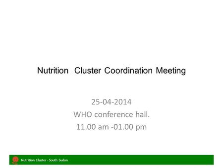 Nutrition Cluster - South Sudan Nutrition Cluster Coordination Meeting 25-04-2014 WHO conference hall. 11.00 am -01.00 pm.