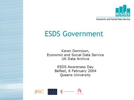 ESDS Government Karen Dennison, Economic and Social Data Service UK Data Archive ESDS Awareness Day Belfast, 6 February 2004 Queens University.
