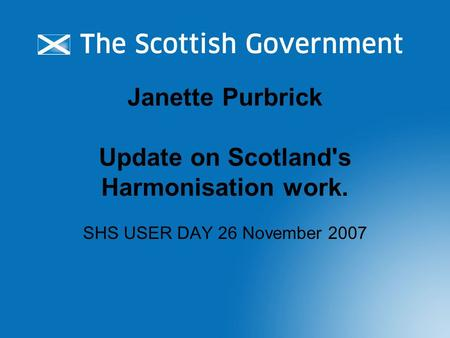 Janette Purbrick Update on Scotland's Harmonisation work. SHS USER DAY 26 November 2007.
