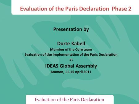 Evaluation of the Paris Declaration Phase 2 Presentation by Dorte Kabell Member of the Core team Evaluation of the Implementation of the Paris Declaration.
