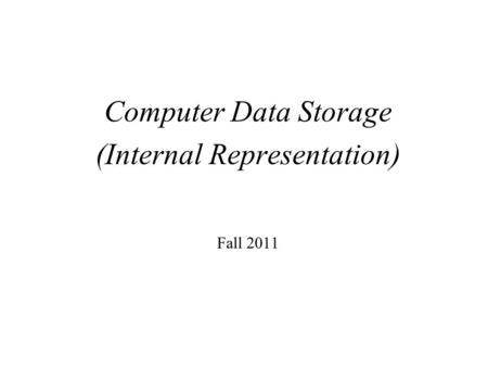 Computer Data Storage (Internal Representation) Fall 2011.