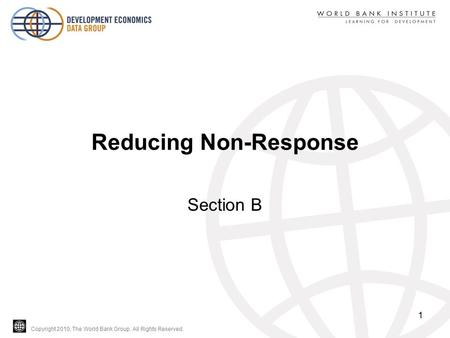 Copyright 2010, The World Bank Group. All Rights Reserved. Reducing Non-Response Section B 1.