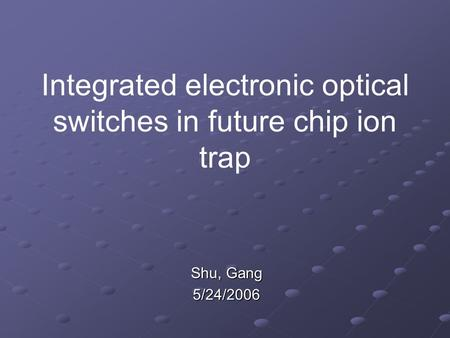 Integrated electronic optical switches in future chip ion trap Shu, Gang 5/24/2006.